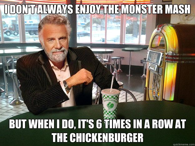 I don't always enjoy the monster mash But when i do, it's 6 times in a row at the chickenburger  The Most Interesting Man In The Chickenburger