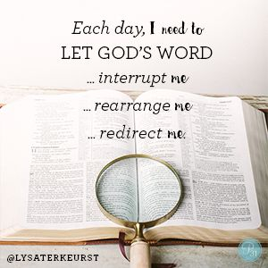 """Each day, I need to let God's Word … ... interrupt me ... rearrange me ... redirect me."" Lysa TerKeurst // More than just reading God's Words, we must live them. CLICK for wisdom on where to begin."