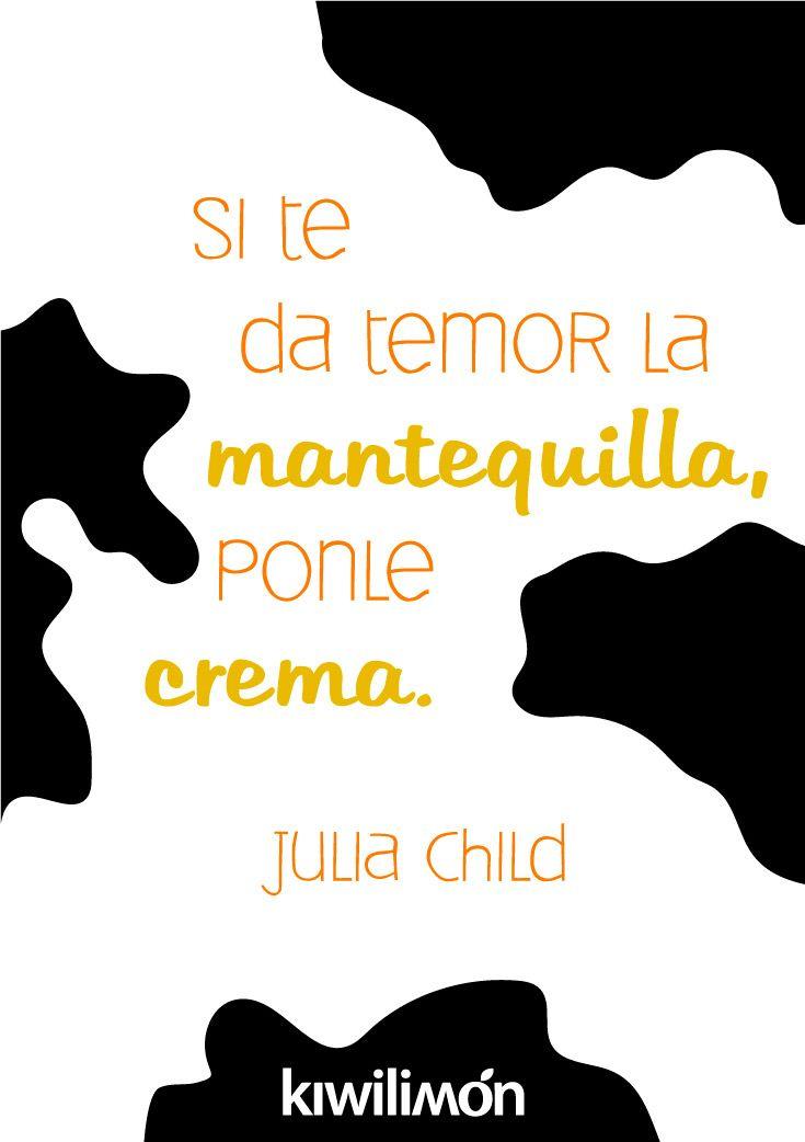 Si te da temor la mantequilla, ponle crema - Julia Child.