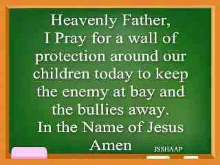 At this time this is a really good prayer to pray over your child. The enemy is constantly trying to destroy children, especially with bullying. We need to keep praying for our children and that God uses them in a mighty way. Bullying starts early.... My son has been bullied at 3 already but God has turned that situation around.... Praise God!!!!! Hallelujah!