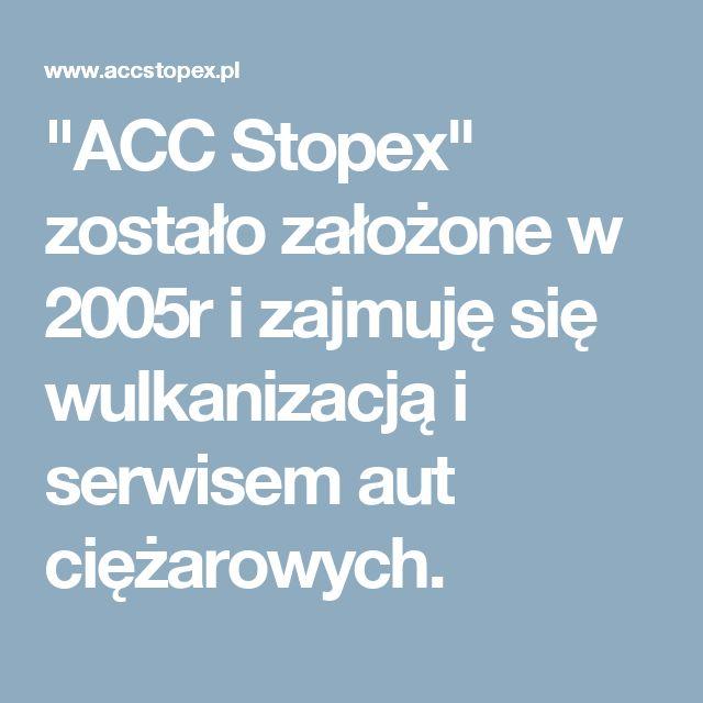 """""""ACC Stopex"""" zostało założone w 2005r i zajmuję się wulkanizacją i serwisem aut ciężarowych."""