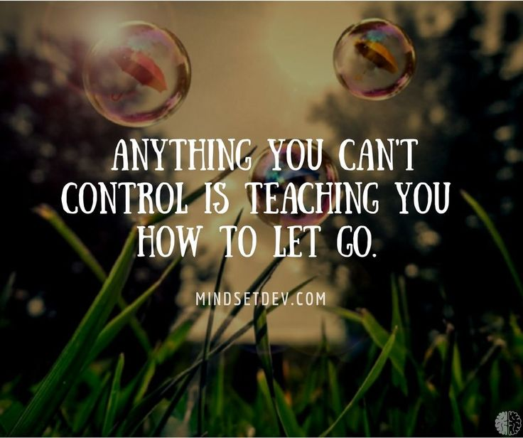 Anything you can't control is teaching you how to let go.