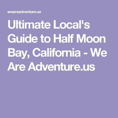Ultimate Local's Guide to Half Moon Bay, California - We Are Adventure.us