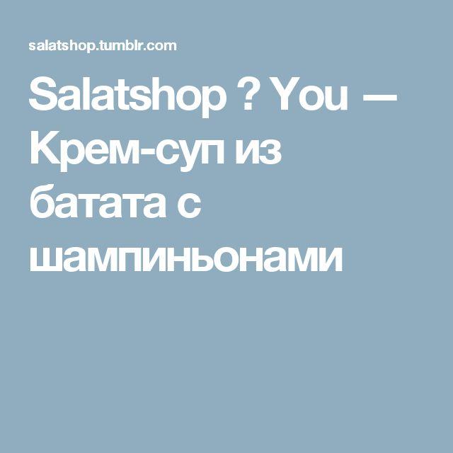 Salatshop ♥ You — Крем-суп из батата с шампиньонами