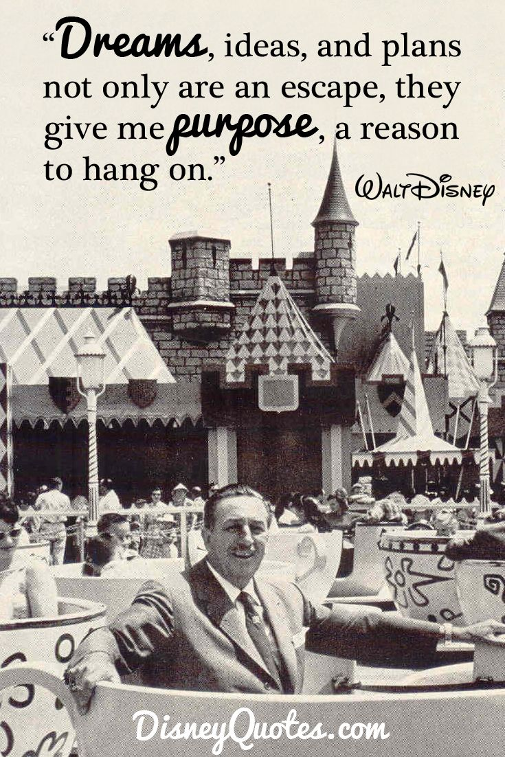 """Dreams, ideas, and plans not only are an escape, they give me purpose, a reason to hang on."" – Walt Disney"