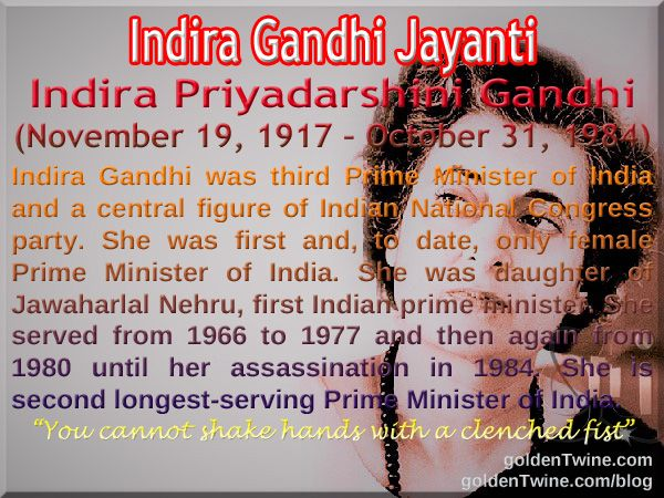 Indira Gandhi Jayanti Indira Priyadarshini Gandhi (November 19, 1917 – October 31, 1984)  Indira Gandhi was the third Prime Minister of India and a central figure of the Indian National Congress party. She was the first and, to date, the only female Prime Minister of India. She was the daughter of Jawaharlal Nehru, the first Indian prime minister. She served from 1966 to 1977 and then again from 1980 until her assassination in 1984. She is the second longest-serving Prime Minister of India.