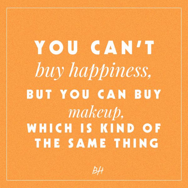 you can't buy happiness, but you can buy makeup, which is kind of the same thing -- beauty quotes