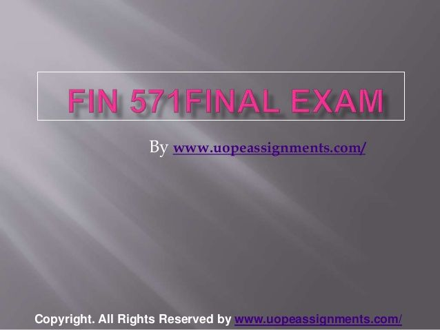 Want to be a straight 'A' student? Join us and experience it by yourself. http://www.UopeAssignments.com/ FIN 571 Final Exam Latest Online HomeWork Help and Entire Course question with answers. LAW,Finance, Economics and Accounting Homework Help, University of Phoenix Final Exam Study Guide, UOP Homework Help etc. Complete A grade tutorials.