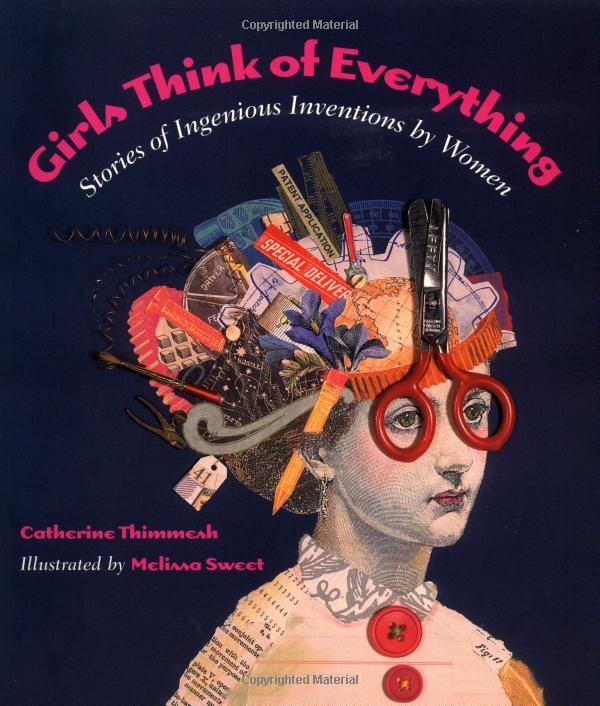 "'Girls Think of Everything: Stories of Ingenious Inventions by Women' by Catherine Thimmesh & illustrated by Caldecott Honor, Melissa Sweet ""…also encourages young women to start inventing themselves and offers a list of organizations with postal and Internet addresses to help them get started."""