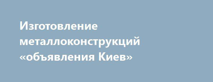 Изготовление металлоконструкций «объявления Киев» http://www.krok.dn.ua/doska26/?adv_id=2427 Наше предприятие выполнит следующие виды работ:    - изготовление металлоконструкций любой сложности и разного назначения;    - изготовление металлических гаражей любой сложности под ключ;    - изготовление контейнеров различной сложности под ключ.    Гарантируем качественное выполнение работ и хорошие цены. Работы выполняет высококвалифицированный персонал. {{AutoHashTags}}
