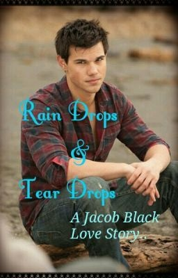Rain Drops & Tear Drops.. A Jacob Black Love Story..! - A New Beginning.. - ankitaswaroop