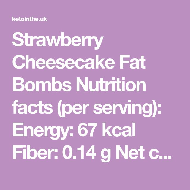 Strawberry Cheesecake Fat Bombs Nutrition facts (per serving): Energy: 67 kcal Fiber: 0.14 g Net carbs: 0.85 g (4.6%) Protein: 0.96 g (5.2%) Fat: 7.4 g (90.2%) Ingredients (make 12 servings) • 70 g...