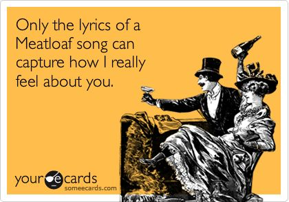 Only the lyrics of a Meatloaf song can capture how I really feel about you.