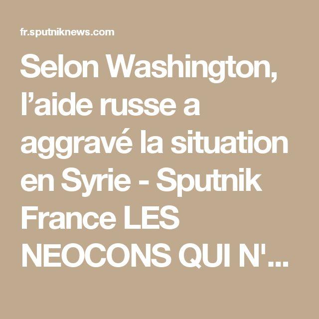 Selon Washington, l'aide russe a aggravé la situation en Syrie - Sputnik France  LES NEOCONS QUI N'ONT RIEN A FAIRE EN SYRIE VEULENT TROUVER UN PRETEXTE A TOUT PRIX POUR FAIRE DISPARAITRE LA SYRIE POUR LES SIONISTES QUI OCCUPENT LA PALESTINE ILLEGALEMENT