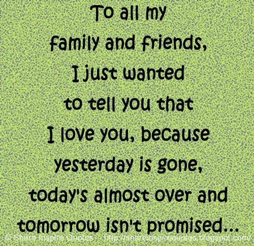To all my FAMILY and FRIENDS. I just wanted to tell you that I love you, because YESTERDAY is gone, TODAY'S almost over and TOMORROW isn't PROMISED...  #Life #lifelessons #lifeadvice #lifequotes #quotesonlife #lifequotesandsayings #family #friends #tell #iloveyou #yesterday #today #tomorrow #promised #shareinspirequotes #share #inspire #quotes #whatsapp