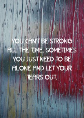 """""""You can't be strong all the time. Sometimes you just need to be alone and let your tears out."""" [pour out your heartache, stress, etc. to God]"""