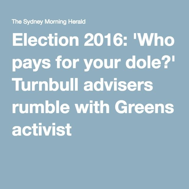 Election 2016: 'Who pays for your dole?' Turnbull advisers rumble with Greens activist