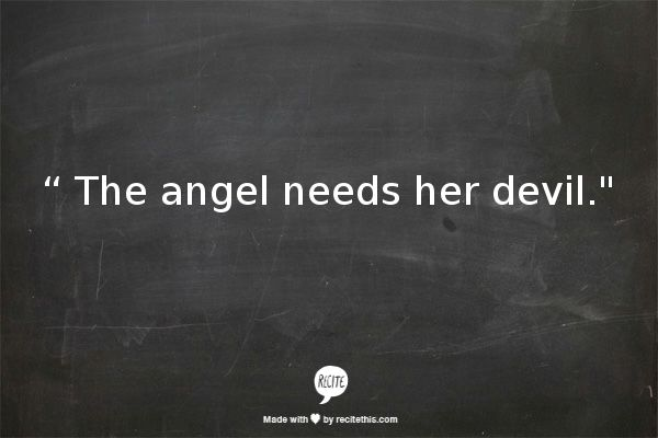 """"""" The angel needs her devil."""" makes complete sense if you think about it."""