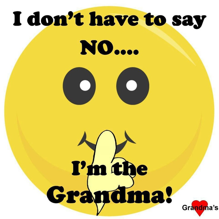 I don't have to say NO.... I'm the grandma!