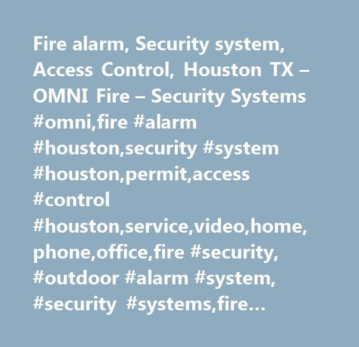Fire alarm, Security system, Access Control, Houston TX – OMNI Fire – Security Systems #omni,fire #alarm #houston,security #system #houston,permit,access #control #houston,service,video,home,phone,office,fire #security, #outdoor #alarm #system, #security #systems,fire #alarm,home #office,video #server,internet #video,security #system,omni #fire #security,security #systems #fire, #houston, #texas,9yrfhqf7g6d3gz2fc3xzhgzdl9u…