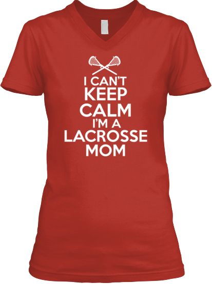 Can't Keep Calm Lacrosse Mom- although I do keep quiet, unless one of my boys score. Then I'm on it!
