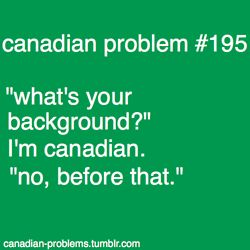 no really. I'm canadian. if you're asking what my PARENT'S background is...