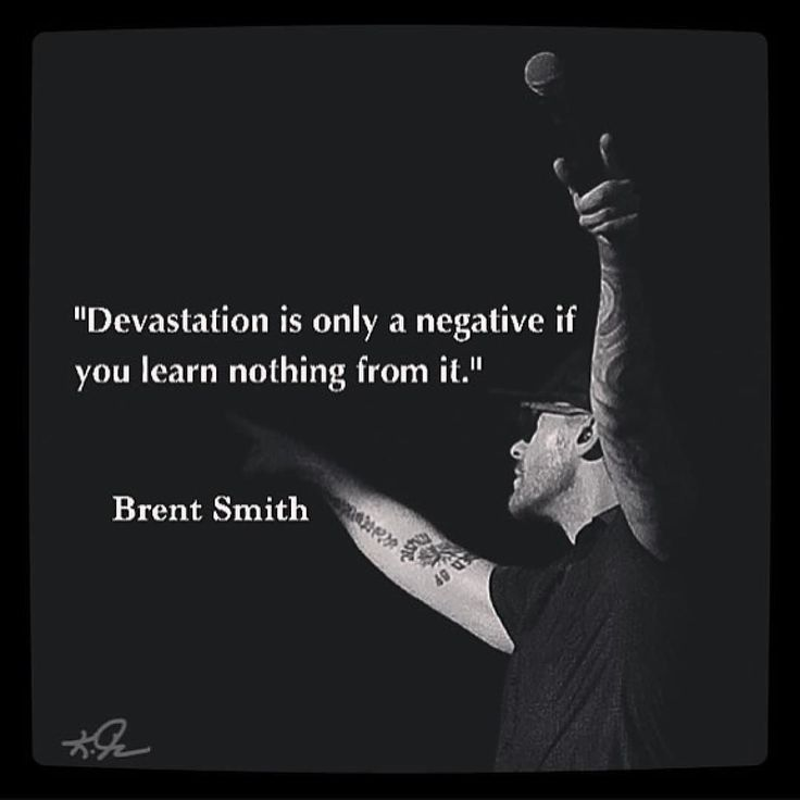 Devastation is only a negative if you learn nothing from it. -Brent Smith - Shindown