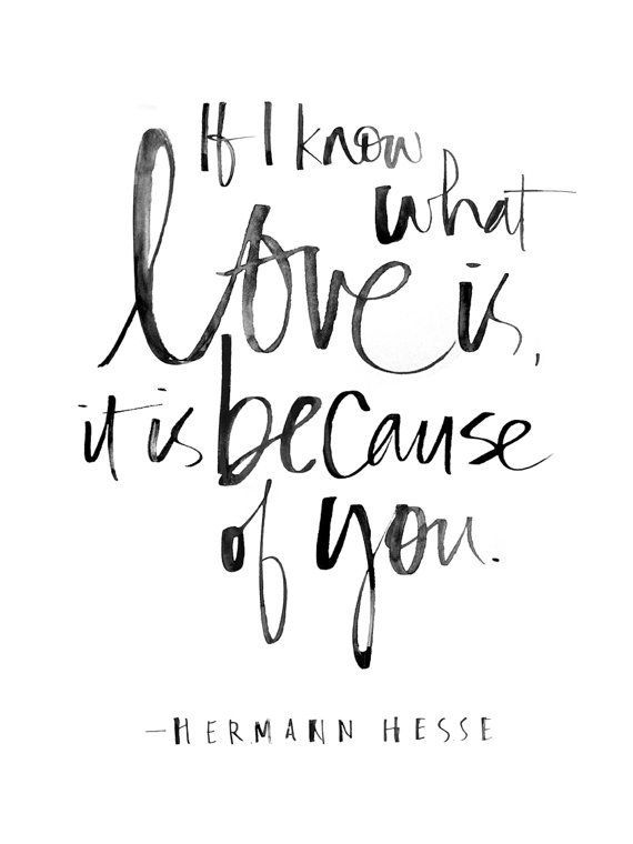 If I know what love is, it is because of you. --Herman Hesse Handlettering by Julie Song Ink. Printed on 8x10 watercolor paper.