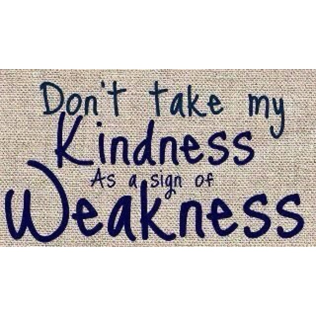 Kindness.... i know some people think of me as weak, but I AM A STRONG BITCH! Don't cross me!