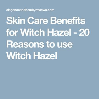 Skin Care Benefits for Witch Hazel - 20 Reasons to use Witch Hazel