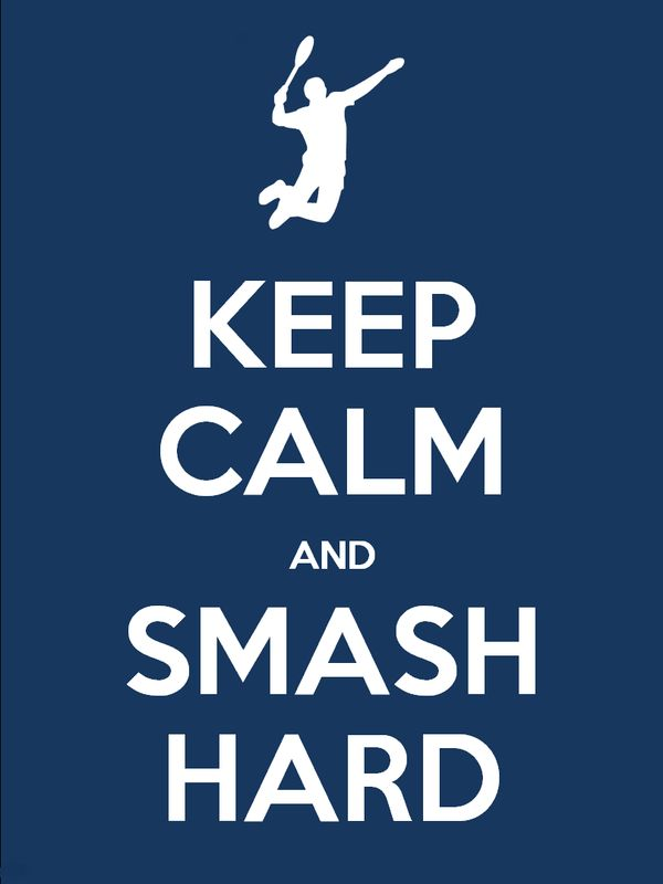 No matter what you smash, who you smash, where you smash, just try smash and you'll be brilliant. -Badminton philosophy!