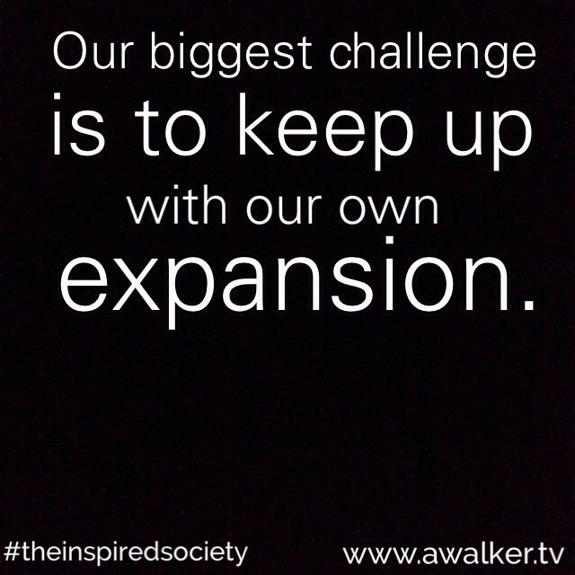 We are unlimited and life is constantly asking us to grow, expand & evolve! www.awalker.tv #theinspiredsociety