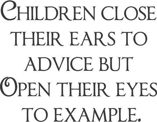 Children close their ears to advice but open their eyes to example.