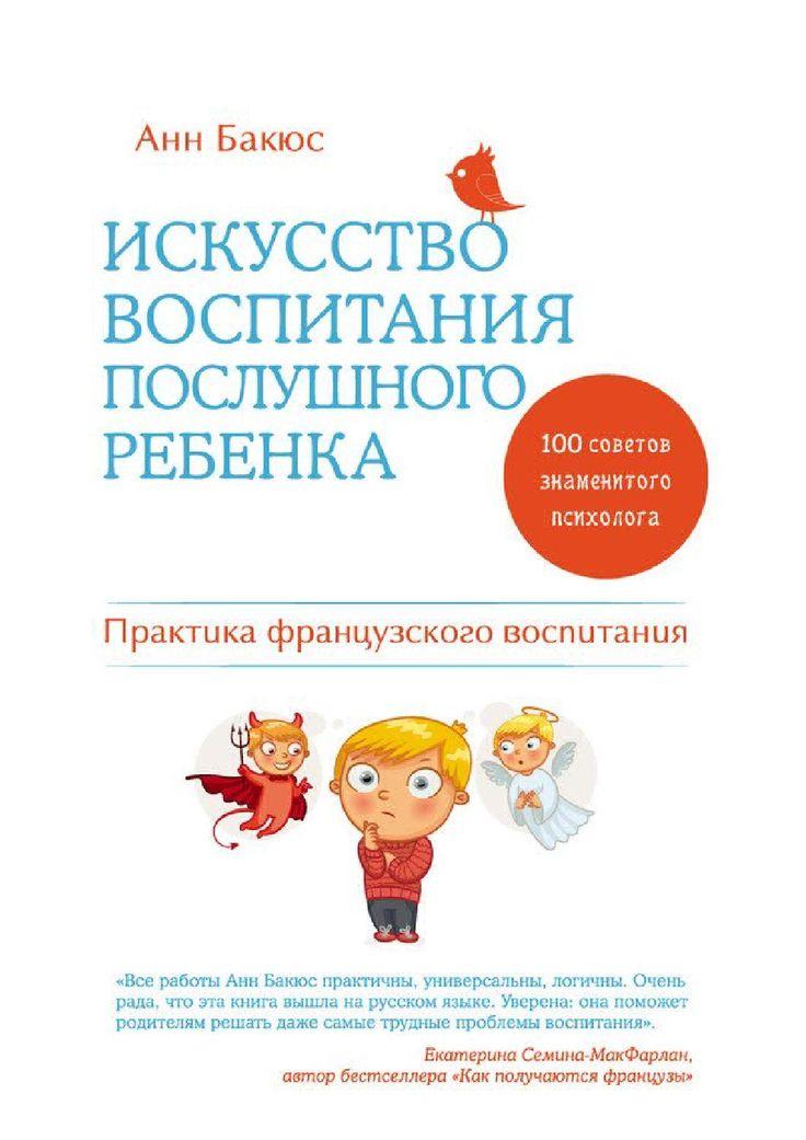 Искусство воспитания послушного ребенка  Маленькие французы являются образцом хорошего воспитания. Их родители всегда спокойны и практически никогда не повышают голоса. Между детьми и взрослыми почти не бывает конфликтов. В чем секрет? Читайте новую книгу гуру французского воспитания – Анн Бакюс.