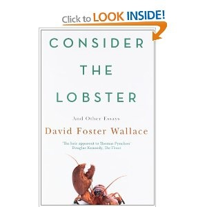Consider The Lobster: Essays and Arguments: And Other Essays: Amazon.co.uk: David Foster Wallace: Books. This guy is a genius and I sincerely regret not discovering him whilst he was still alive.