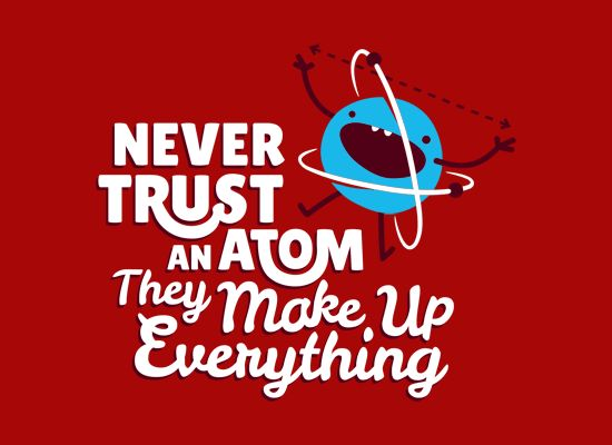 Never Trust An Atom, They Make Up Everything. Jerks...