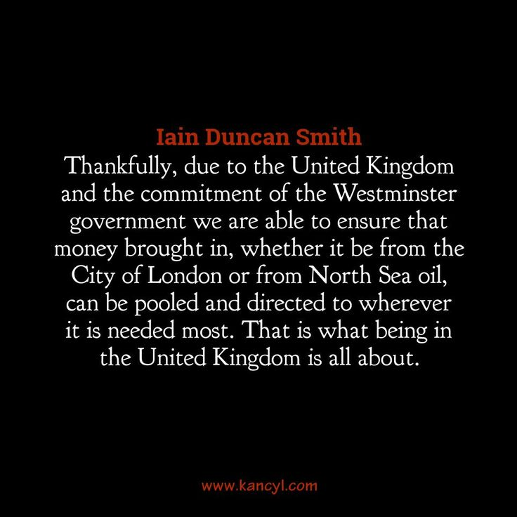 """""""Thankfully, due to the United Kingdom and the commitment of the Westminster government we are able to ensure that money brought in, whether it be from the City of London or from North Sea oil, can be pooled and directed to wherever it is needed most. That is what being in the United Kingdom is all about."""", Iain Duncan Smith"""