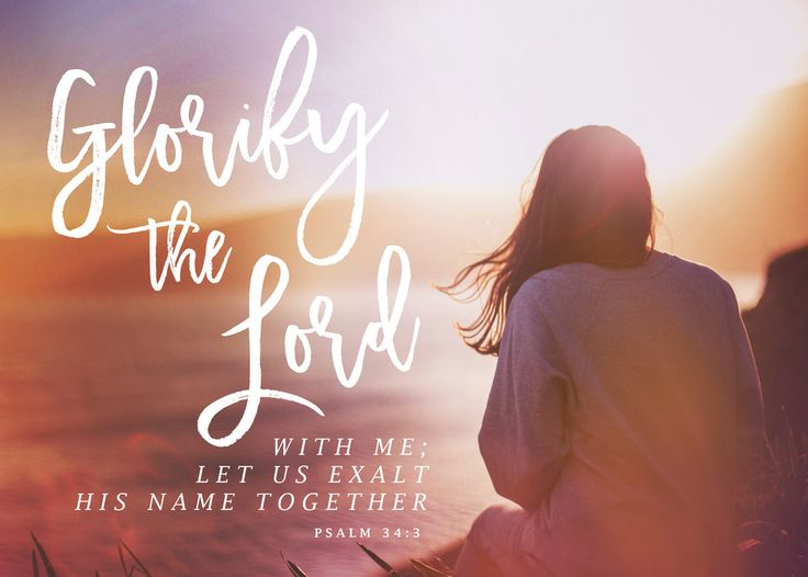 Glorify the Lord with me; let us exalt his name together. Psalm 34:4 NIV