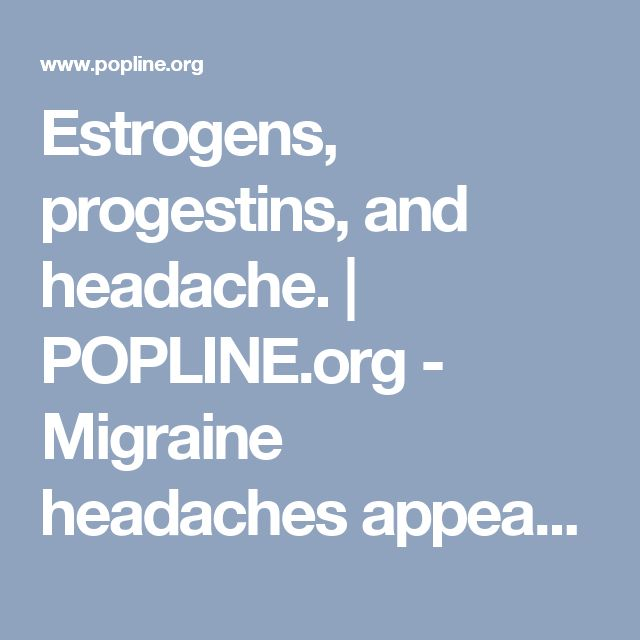 Estrogens, progestins, and headache. | POPLINE.org - Migraine headaches appear to be linked to the menstrual cycle and the use of oral contraceptives (OCs). Migraine attacks occur during menses in 60% of women and appear to be related to the withdrawal of estrogen. The fluctuations in estrogen levels associated with migraine headaches produce biochemical changes in prostaglandin production, prolactin release, and opioid regulation.