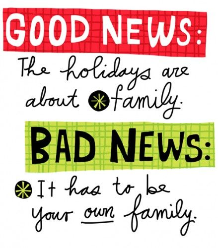 Good news:  The holidays are about family.  Bad news:  It has to be your own family.
