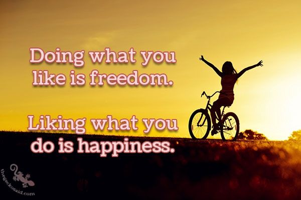 """""""Doing what you like is freedom. Liking what you do is happiness.""""  #doing #like #freedom #liking #happiness  ©The Gecko Said - Beautiful Quotes - www.thegeckosaid.com"""