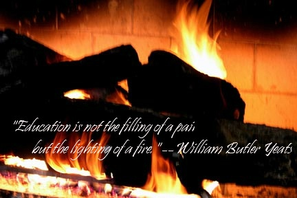 Education is NOT the filling of a pail  ...but the LIGHTING of a fire   ~ William Butler Yeats