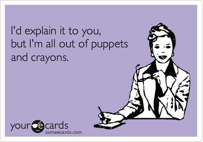 i'd explain it to you but i'm all out of puppets & crayons