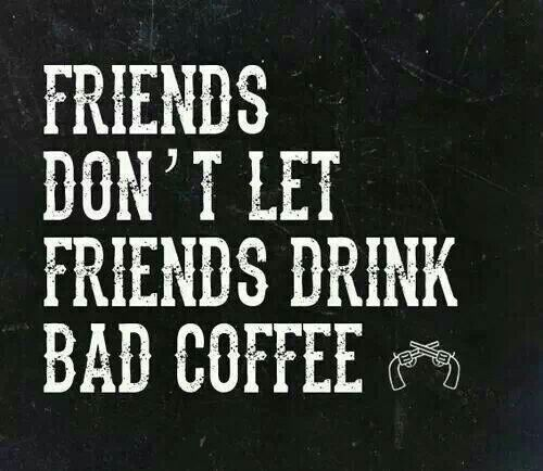 Friends...... Don't let each other suffer with bad coffee!!
