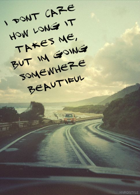 I dont care how long it takes me but Im going somewhere beautiful