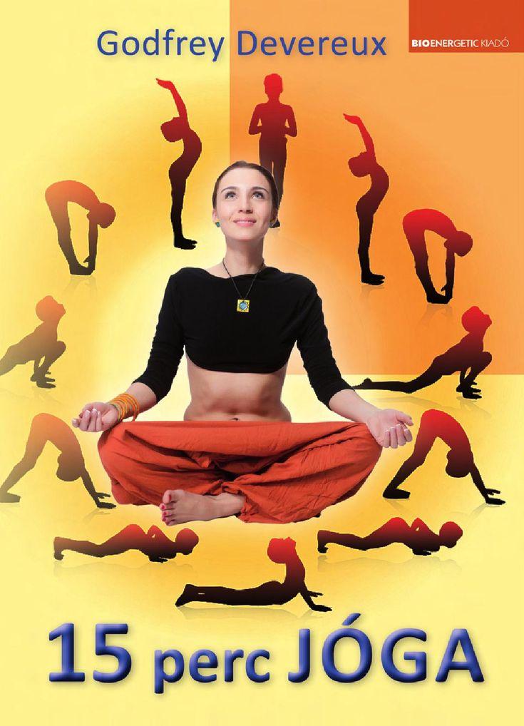 http://issuu.com/bioenergetic/docs/15_perc_joga/1  Godfrey Devereux: 15 perc jóga  A jóga több mint testgyakorlat: célja a testi és szellemi erők felébresztése. Javítja az egészséget, jó közérzetet teremt, mentális megtisztulást hoz. Egyfajta lelki út, melynek kedvező hatása életünk minden területén megmutatkozik.  Napi 15 perc jógázással  - megtornáztatjuk minden izmunkat  - átmossuk és kitisztítjuk minden véredényünket  - megnyugtatjuk az idegeinket és lecsillapítjuk az elménket…