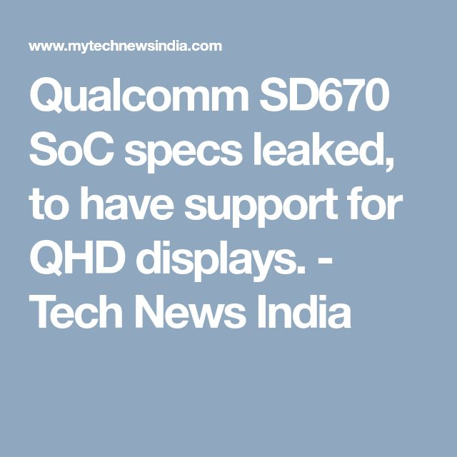 Qualcomm SD670 SoC specs leaked, to have support for QHD displays. - Tech News India