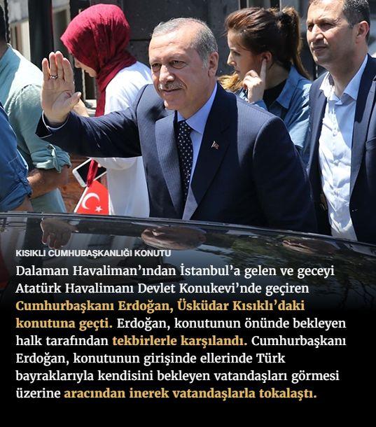#15Temmuz Saat: 14:48 (Cumartesi)  KISIKLI CUMHUBAŞKANLIĞI KONUTU  Dalaman Havaliman'ından İstanbul'a gelen ve geceyi Atatürk Havalimanı Devlet Konukevi'nde geçiren Cumhurbaşkanı Erdoğan, Üsküdar Kısıklı'daki konutuna geçti. Erdoğan, konutunun önünde bekleyen halk tarafından tekbirlerle karşılandı. Cumhurbaşkanı Erdoğan, konutunun girişinde ellerinde Türk bayraklarıyla kendisini bekleyen vatandaşları görmesi üzerine aracından inerek vatandaşlarla tokalaştı.