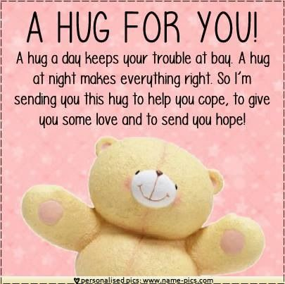 """A hug for you! A hug a day keeps your trouble at bay. A hug at night makes everything right. So I'm sending you this hug to help you cope, to give you some love and to send you hope!"""