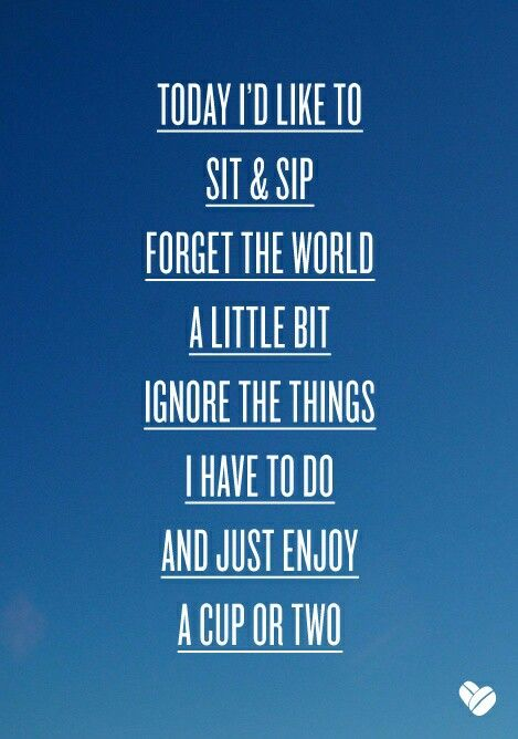 Today I'd like to sit and sip forget the world a little bit ignore the thing i have to do and just enjoy a cup or two!